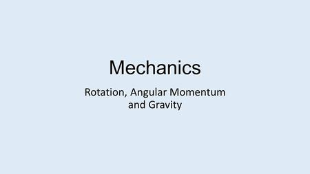 Mechanics Rotation, Angular Momentum and Gravity.
