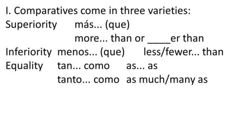 I. Comparatives come in three varieties: Superiority más... (que) more... than or ____er than Inferiority menos... (que) less/fewer... than Equality tan...