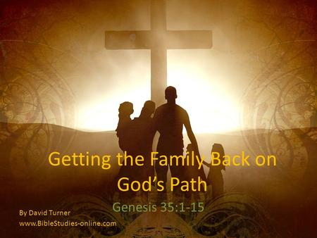 Getting the Family Back on Gods Path Genesis 35:1-15 By David Turner www.BibleStudies-online.com.