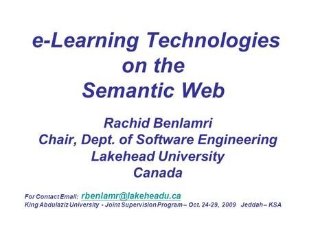 E-Learning Technologies on the Semantic Web Rachid Benlamri Chair, Dept. of Software Engineering Lakehead University Canada For Contact