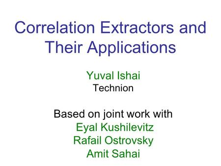 Correlation Extractors and Their Applications Yuval Ishai Technion Based on joint work with Eyal Kushilevitz Rafail Ostrovsky Amit Sahai.