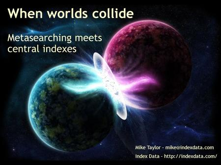 When worlds collide Metasearching meets central indexes Mike Taylor – Index Data –