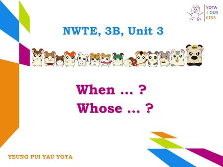 NWTE, 3B, Unit 3 When … ? YEUNG PUI YAU YOTA Whose … ? Whose … ?