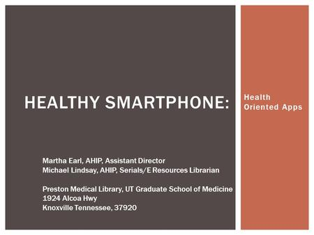 Health Oriented Apps HEALTHY SMARTPHONE: Martha Earl, AHIP, Assistant Director Michael Lindsay, AHIP, Serials/E Resources Librarian Preston Medical Library,