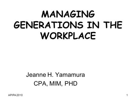 APIPA 20101 MANAGING GENERATIONS IN THE WORKPLACE Jeanne H. Yamamura CPA, MIM, PHD.