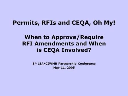 Permits, RFIs and CEQA, Oh My! When to Approve/Require RFI Amendments and When is CEQA Involved? 8 th LEA/CIWMB Partnership Conference May 11, 2005.