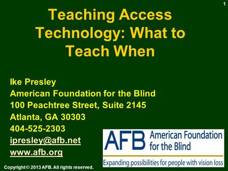 Teaching Access Technology: What to Teach When Ike Presley American Foundation for the Blind 100 Peachtree Street, Suite 2145 Atlanta, GA 30303 404-525-2303.