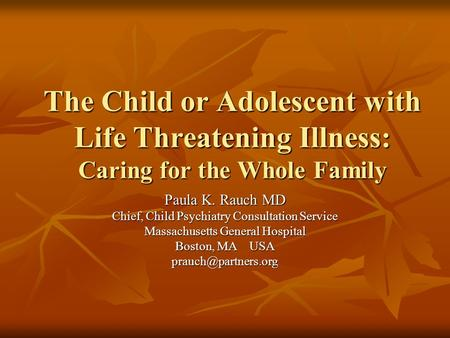 The Child or Adolescent with Life Threatening Illness: Caring for the Whole Family Paula K. Rauch MD Chief, Child Psychiatry Consultation Service Massachusetts.