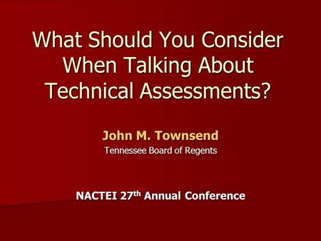 What Should You Consider When Talking About Technical Assessments? John M. Townsend Tennessee Board of Regents NACTEI 27 th Annual Conference.