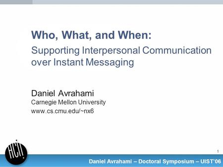 1 Daniel Avrahami – Doctoral Symposium – UIST06 Who, What, and When: Supporting Interpersonal Communication over Instant Messaging Daniel Avrahami Carnegie.