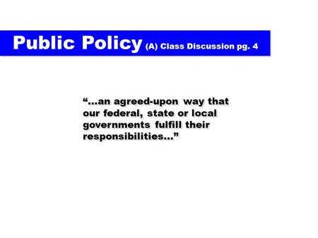 Public Policy (A) Class Discussion pg. 4...an agreed-upon way that our federal, state or local governments fulfill their responsibilities...