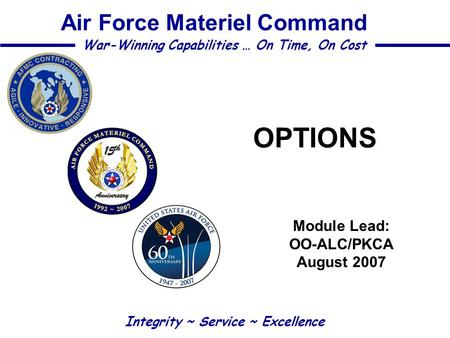 OPTIONS Module Lead: OO-ALC/PKCA August 2007 Integrity ~ Service ~ Excellence War-Winning Capabilities … On Time, On Cost Air Force Materiel Command.