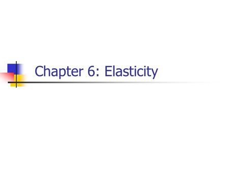 Chapter 6: Elasticity. Elasticity A measure of the responsiveness of one variable (usually quantity demanded or supplied) to a change in another variable.