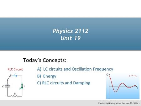 Todays Concepts: A) LC circuits and Oscillation Frequency B) Energy C) RLC circuits and Damping Physics 2112 Unit 19 Electricity & Magnetism Lecture 19,