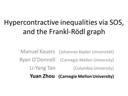 Hypercontractive inequalities via SOS, and the Frankl-Rödl graph Manuel Kauers (Johannes Kepler Universität) Ryan ODonnell (Carnegie Mellon University)