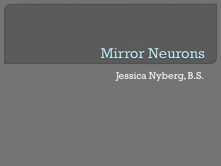 Mirror Neurons Jessica Nyberg, B.S..