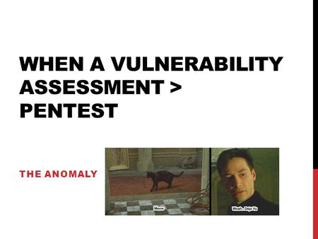 WHEN A VULNERABILITY ASSESSMENT > PENTEST THE ANOMALY.