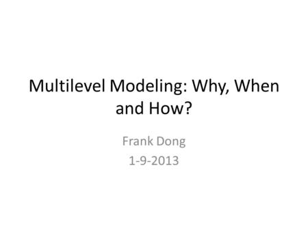 Multilevel Modeling: Why, When and How? Frank Dong 1-9-2013.