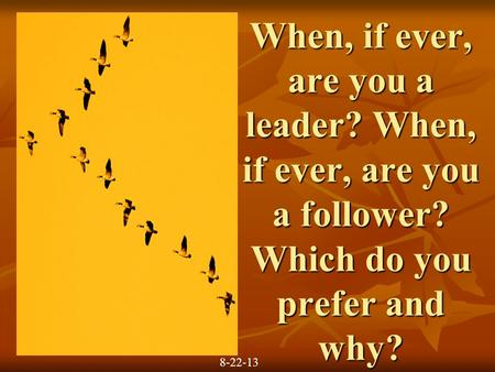 When, if ever, are you a leader? When, if ever, are you a follower? Which do you prefer and why? 8-22-13.