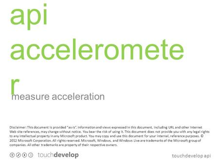 Touchdevelop api api acceleromete r measure acceleration Disclaimer: This document is provided as-is. Information and views expressed in this document,