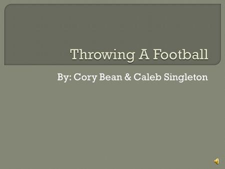 By: Cory Bean & Caleb Singleton Throwing a football consists of 4 phases 1. Stance 2. Step/Windup 3. Release 4. Follow Thru.