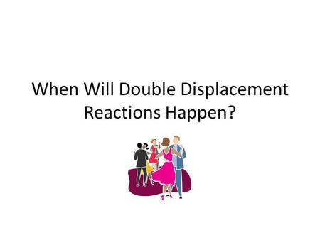 When Will Double Displacement Reactions Happen?. Somebodys got to leave the dance! Remember how we compared double- displacement reactions to a dance.