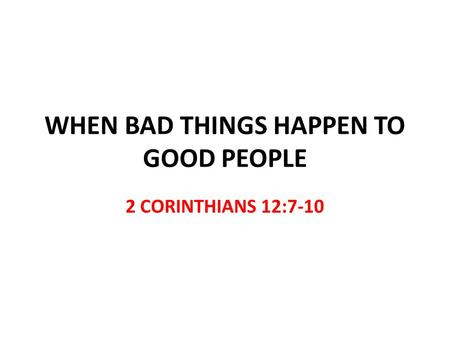 WHEN BAD THINGS HAPPEN TO GOOD PEOPLE 2 CORINTHIANS 12:7-10.