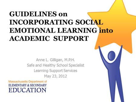 GUIDELINES on INCORPORATING SOCIAL EMOTIONAL LEARNING into ACADEMIC SUPPORT Anne L. Gilligan, M.P.H. Safe and Healthy School Specialist Learning Support.