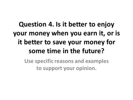 Question 4. Is it better to enjoy your money when you earn it, or is it better to save your money for some time in the future? Use specific reasons and.