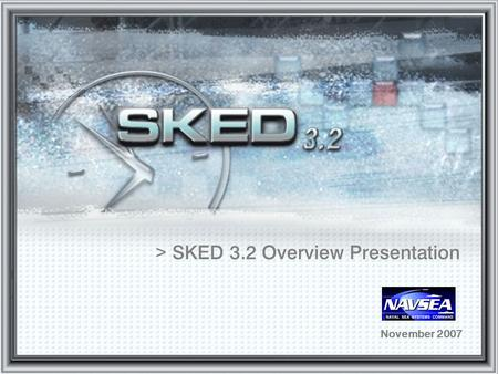 > SKED 3.2 Overview Presentation November 2007. Reasons for SKED 3.2 >Data model moving towards ERP requirements >Continue to tackle the configuration.