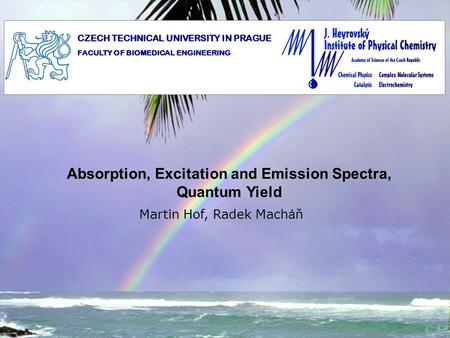 Absorption, Excitation and Emission Spectra, Quantum Yield Martin Hof, Radek Mach á ň CZECH TECHNICAL UNIVERSITY IN PRAGUE FACULTY OF BIOMEDICAL ENGINEERING.