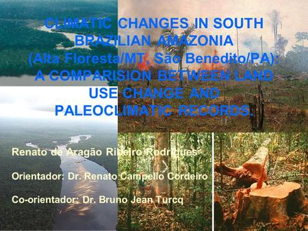CLIMATIC CHANGES IN SOUTH BRAZILIAN AMAZONIA (Alta Floresta/MT, São Benedito/PA): A COMPARISION BETWEEN LAND USE CHANGE AND PALEOCLIMATIC RECORDS. Renato.