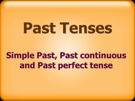 Past Tenses Simple Past, Past continuous and Past perfect tense.