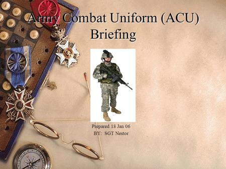 Army Combat Uniform (ACU) Briefing Prepared 18 Jan 06 BY: SGT Nestor.