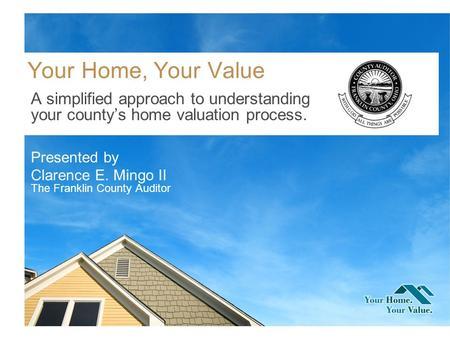 Your Home, Your Value A simplified approach to understanding your countys home valuation process. Presented by Clarence E. Mingo II The Franklin County.