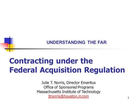 1 Contracting under the Federal Acquisition Regulation UNDERSTANDING THE FAR Julie T. Norris, Director Emeritus Office of Sponsored Programs Massachusetts.