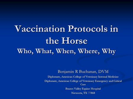 Vaccination Protocols in the Horse Who, What, When, Where, Why Benjamin R Buchanan, DVM Diplomate, American College of Veterinary Internal Medicine Diplomate,