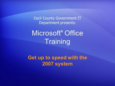 Microsoft ® Office Training Get up to speed with the 2007 system Cecil County Government IT Department presents: