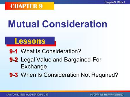 LAW FOR BUSINESS AND PERSONAL USE © SOUTH-WESTERN PUBLISHING Chapter 9Slide 1 Mutual Consideration 9-1 9-1What Is Consideration? 9-2 9-2Legal Value and.