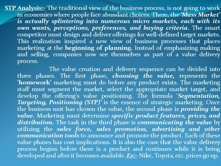 STP Analysis:- The traditional view of the business process, is not going to work in economies where people face abundant choices. There, the Mass Market.