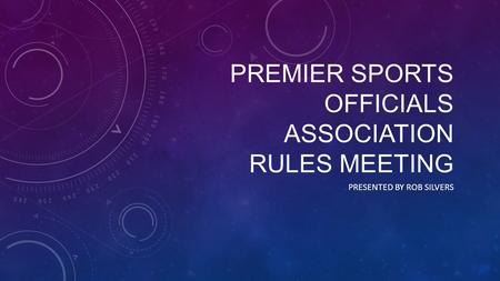 PREMIER SPORTS OFFICIALS ASSOCIATION RULES MEETING PRESENTED BY ROB SILVERS.