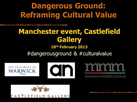 Dangerous Ground: Reframing Cultural Value Manchester event, Castlefield Gallery 18 th February 2013 #dangerousground & #culturalvalue.