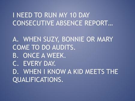 I NEED TO RUN MY 10 DAY CONSECUTIVE ABSENCE REPORT… A. WHEN SUZY, BONNIE OR MARY COME TO DO AUDITS. B. ONCE A WEEK. C. EVERY DAY. D. WHEN I KNOW A KID.