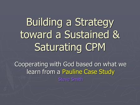 Building a Strategy toward a Sustained & Saturating CPM Cooperating with God based on what we learn from a Pauline Case Study Steve Smith.