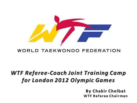 WTF Referee-Coach Joint Training Camp for London 2012 Olympic Games By Chakir Chelbat WTF Referee Chairman.