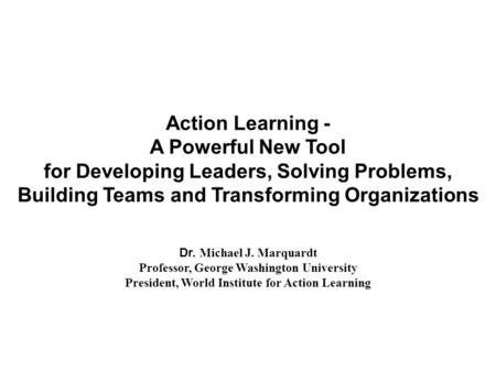 Action Learning - A Powerful New Tool for Developing Leaders, Solving Problems, Building Teams and Transforming Organizations Dr. Michael J. Marquardt.