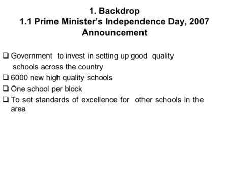 1. Backdrop 1.1 Prime Ministers Independence Day, 2007 Announcement Government to invest in setting up good quality schools across the country 6000 new.