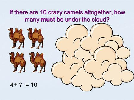 If there are 10 crazy camels altogether, how many must be under the cloud? 4+ ? = 10.