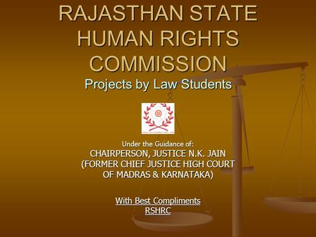 RAJASTHAN STATE HUMAN RIGHTS COMMISSION Projects by Law Students Under the Guidance of: CHAIRPERSON, JUSTICE N.K. JAIN (FORMER CHIEF JUSTICE HIGH COURT.