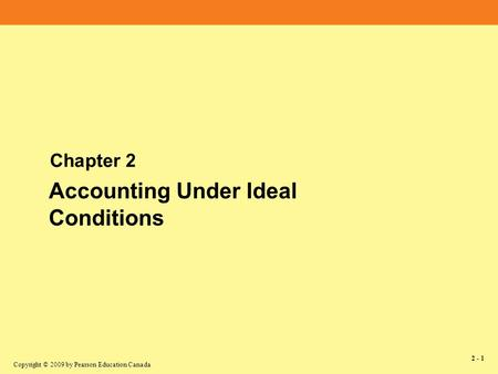 Copyright © 2009 by Pearson Education Canada 2 - 1 Chapter 2 Accounting Under Ideal Conditions.